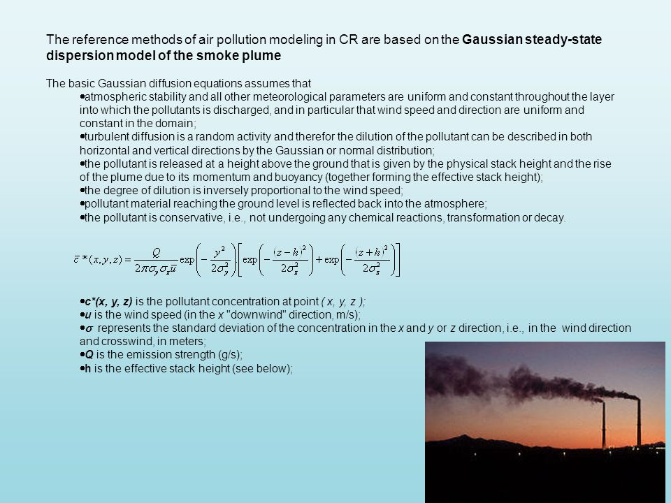 The reference methods of air pollution modeling in CR are based on the Gaussian steady-state dispersion model of the smoke plume The basic Gaussian diffusion equations assumes that  atmospheric stability and all other meteorological parameters are uniform and constant throughout the layer into which the pollutants is discharged, and in particular that wind speed and direction are uniform and constant in the domain;  turbulent diffusion is a random activity and therefor the dilution of the pollutant can be described in both horizontal and vertical directions by the Gaussian or normal distribution;  the pollutant is released at a height above the ground that is given by the physical stack height and the rise of the plume due to its momentum and buoyancy (together forming the effective stack height);  the degree of dilution is inversely proportional to the wind speed;  pollutant material reaching the ground level is reflected back into the atmosphere;  the pollutant is conservative, i.e., not undergoing any chemical reactions, transformation or decay.