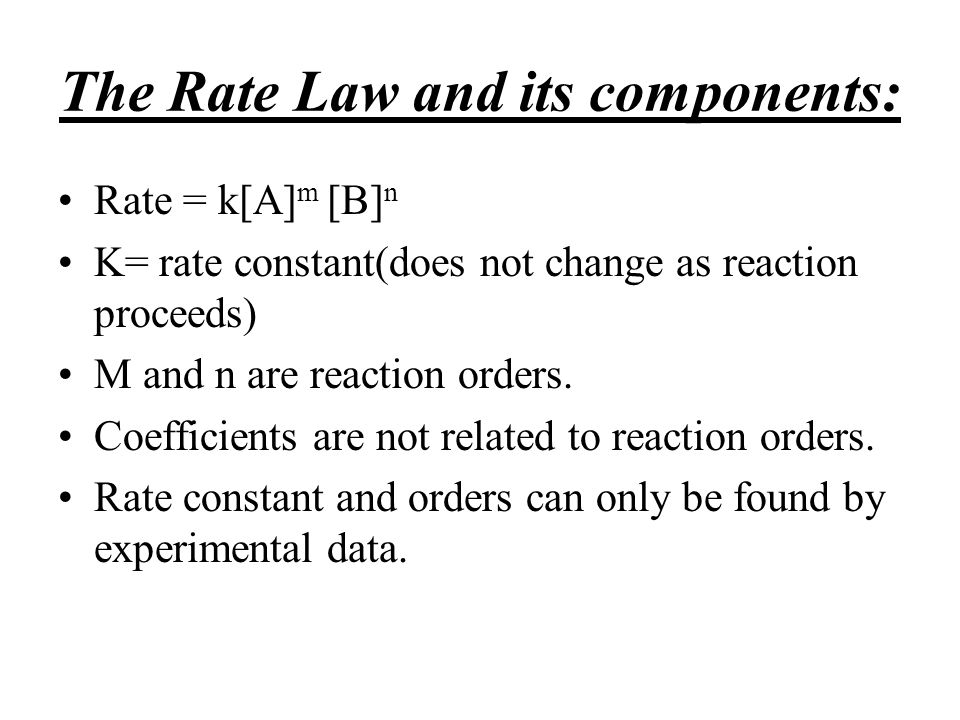 The Rate Law and its components: Rate = k[A] m [B] n K= rate constant(does not change as reaction proceeds) M and n are reaction orders. Coefficients