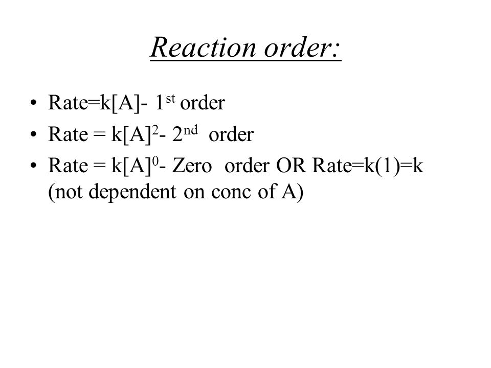 Reaction order: Rate=k[A]- 1 st order Rate = k[A] 2 - 2 nd order Rate = k[A] 0 - Zero order OR Rate=k(1)=k (not dependent on conc of A)