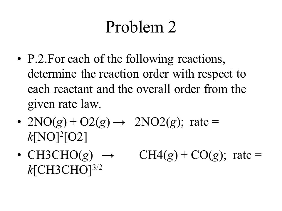 Problem 2 P.2.For each of the following reactions, determine the reaction order with respect to each reactant and the overall order from the given rat