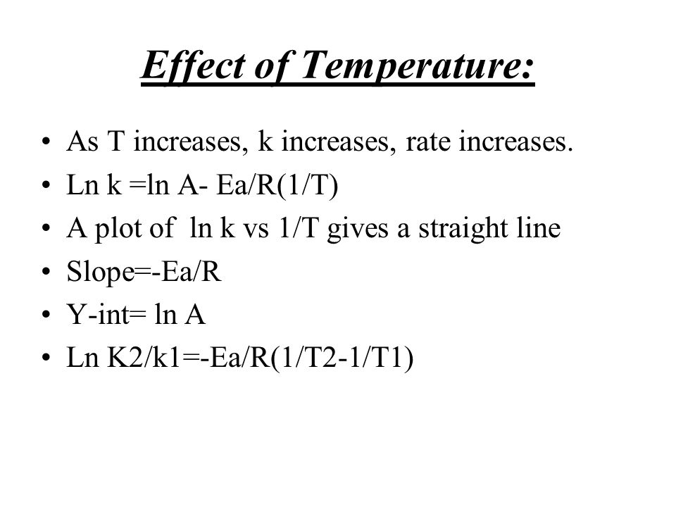 Effect of Temperature: As T increases, k increases, rate increases. Ln k =ln A- Ea/R(1/T) A plot of ln k vs 1/T gives a straight line Slope=-Ea/R Y-in