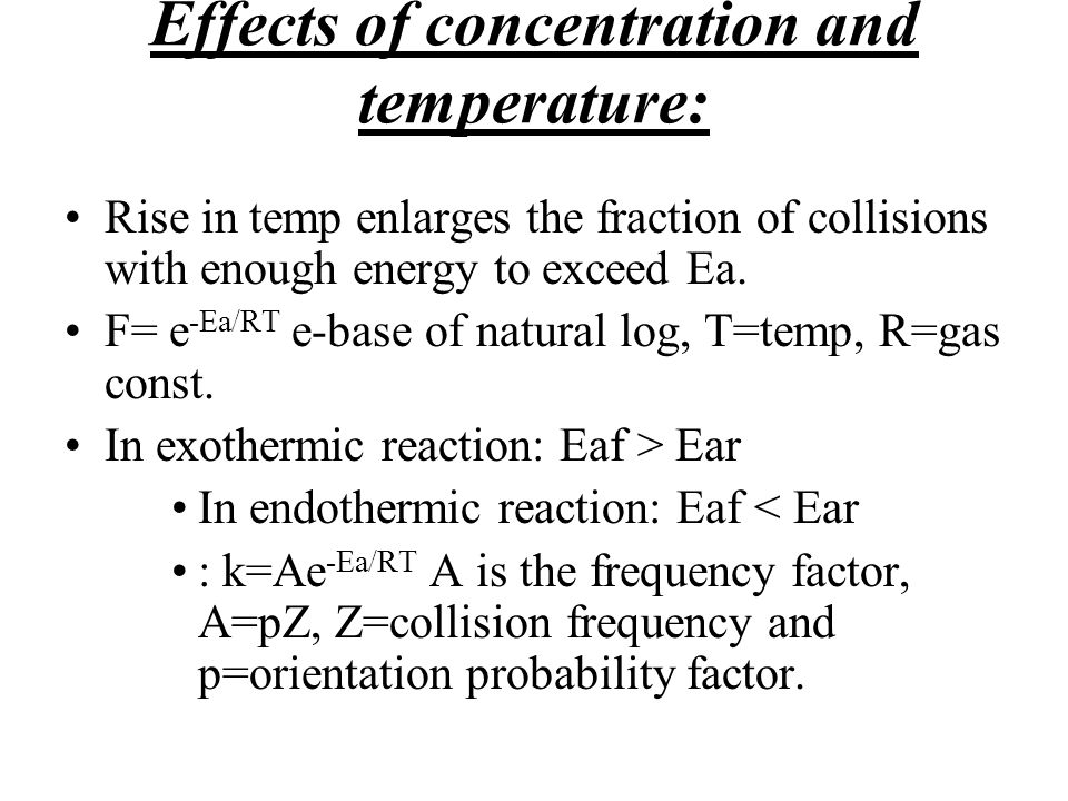 Effects of concentration and temperature: Rise in temp enlarges the fraction of collisions with enough energy to exceed Ea. F= e -Ea/RT e-base of natu
