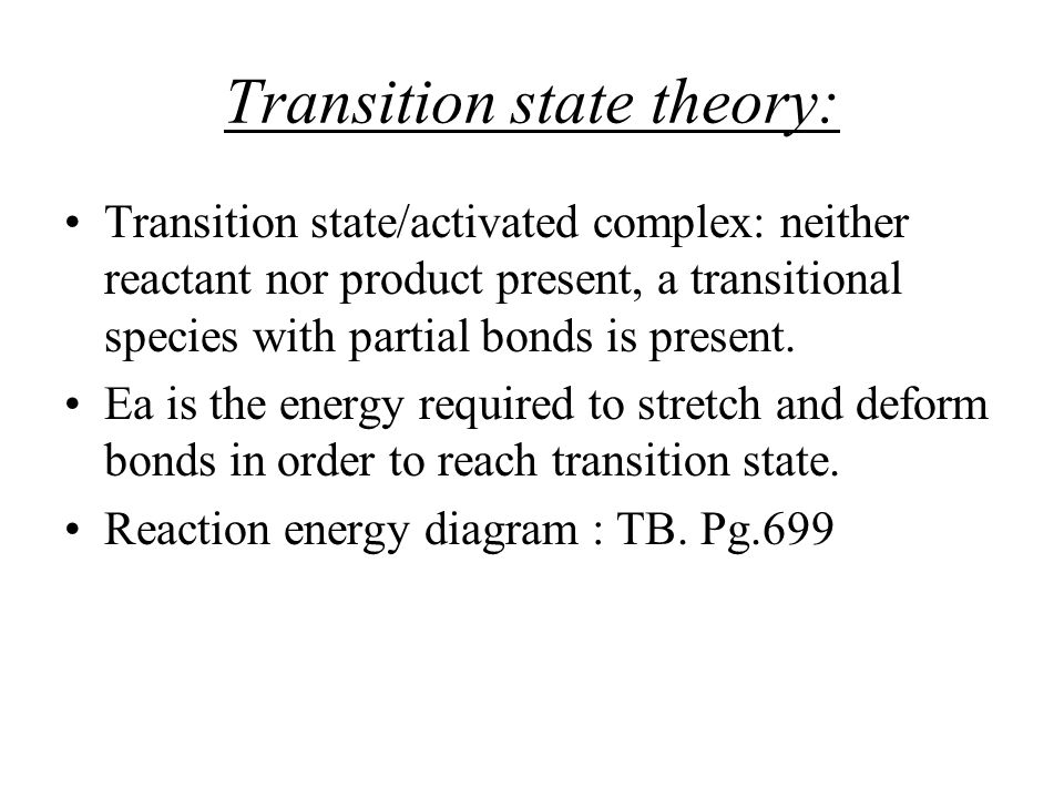 Transition state theory: Transition state/activated complex: neither reactant nor product present, a transitional species with partial bonds is presen