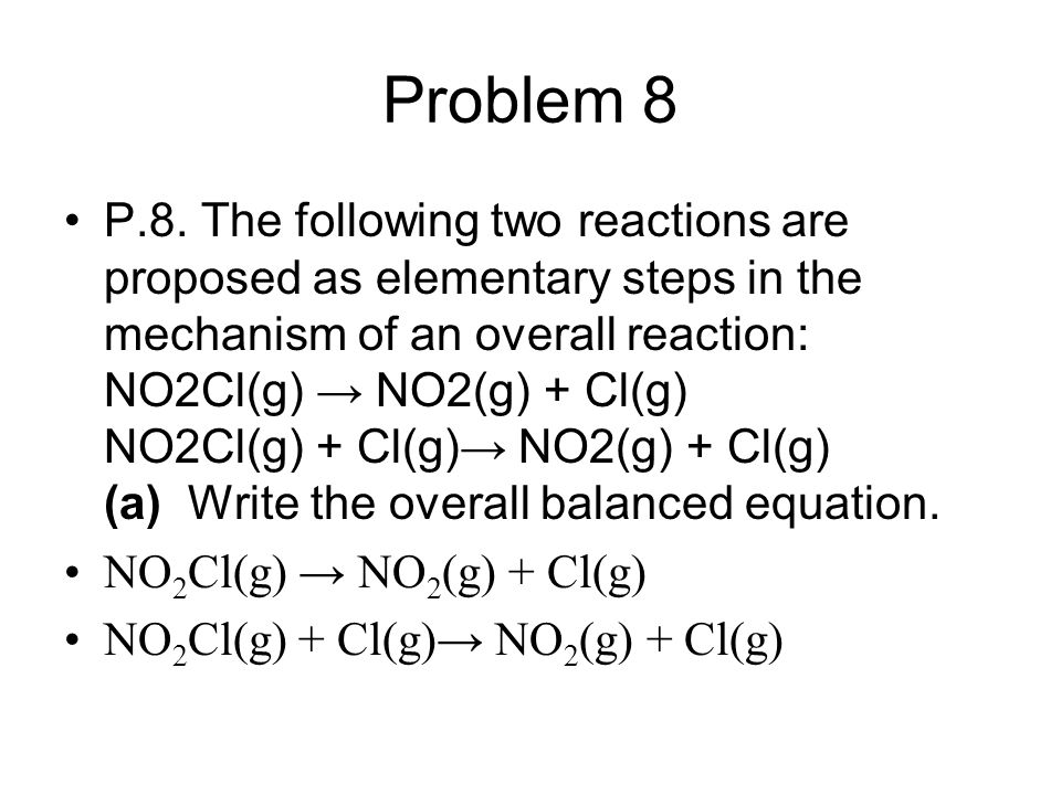 Problem 8 P.8. The following two reactions are proposed as elementary steps in the mechanism of an overall reaction: NO2Cl(g) → NO2(g) + Cl(g) NO2Cl(g