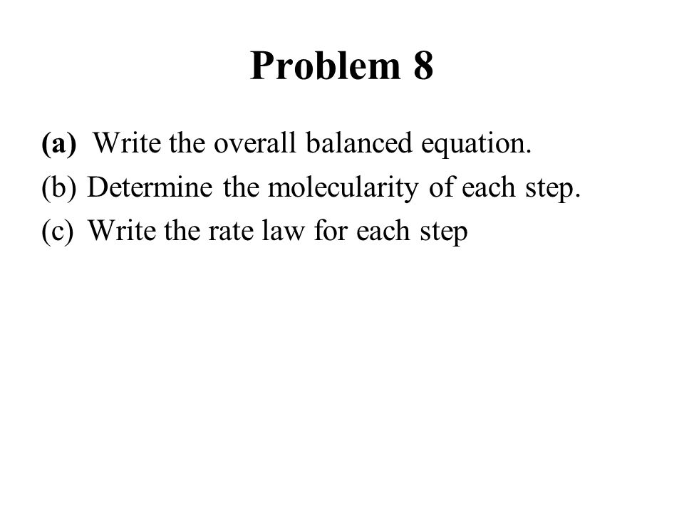 Problem 8 (a) Write the overall balanced equation. (b)Determine the molecularity of each step. (c)Write the rate law for each step