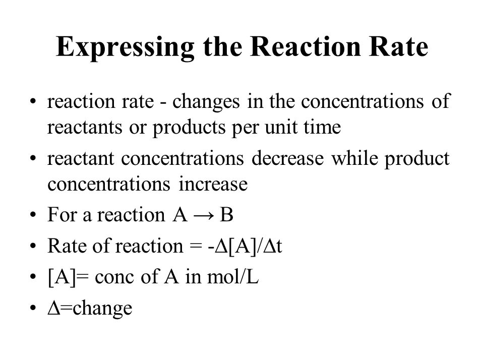 Expressing the Reaction Rate reaction rate - changes in the concentrations of reactants or products per unit time reactant concentrations decrease whi