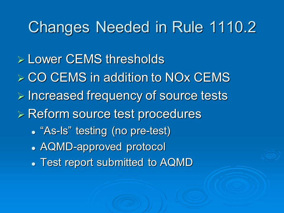 Changes Needed in Rule 1110.2  Lower CEMS thresholds  CO CEMS in addition to NOx CEMS  Increased frequency of source tests  Reform source test procedures As-Is testing (no pre-test) As-Is testing (no pre-test) AQMD-approved protocol AQMD-approved protocol Test report submitted to AQMD Test report submitted to AQMD