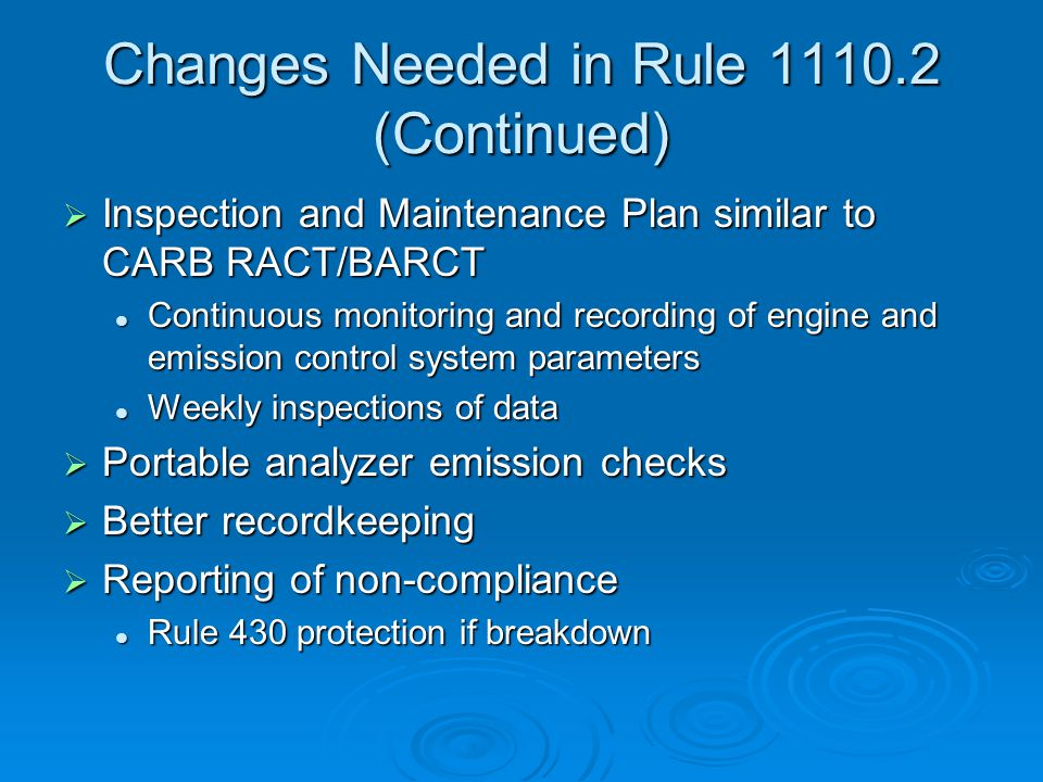 Changes Needed in Rule 1110.2 (Continued)  Inspection and Maintenance Plan similar to CARB RACT/BARCT Continuous monitoring and recording of engine and emission control system parameters Continuous monitoring and recording of engine and emission control system parameters Weekly inspections of data Weekly inspections of data  Portable analyzer emission checks  Better recordkeeping  Reporting of non-compliance Rule 430 protection if breakdown Rule 430 protection if breakdown