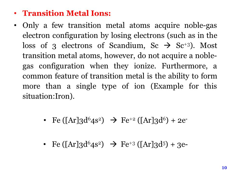 10 Transition Metal Ions: Only a few transition metal atoms acquire noble-gas electron configuration by losing electrons (such as in the loss of 3 electrons of Scandium, Sc  Sc +3 ).
