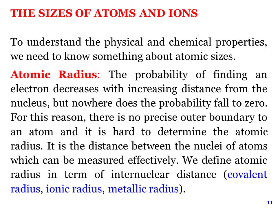 11 THE SIZES OF ATOMS AND IONS To understand the physical and chemical properties, we need to know something about atomic sizes.