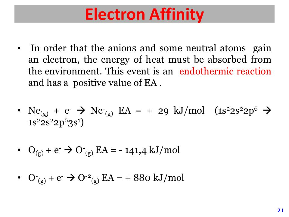 21 Electron Affinity In order that the anions and some neutral atoms gain an electron, the energy of heat must be absorbed from the environment.