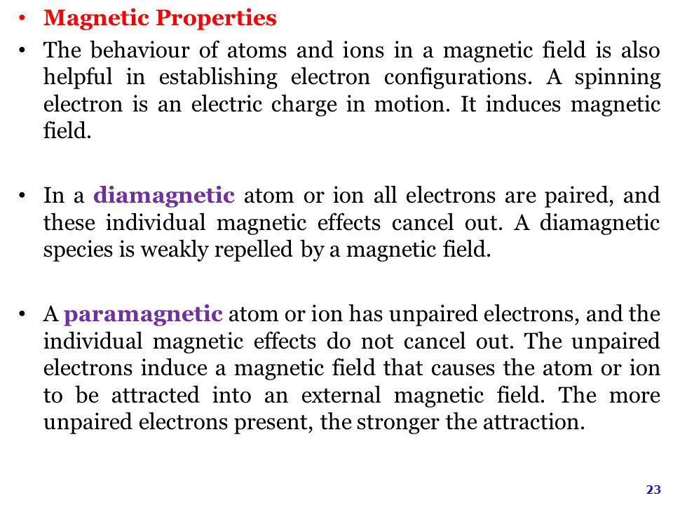 23 Magnetic Properties The behaviour of atoms and ions in a magnetic field is also helpful in establishing electron configurations.