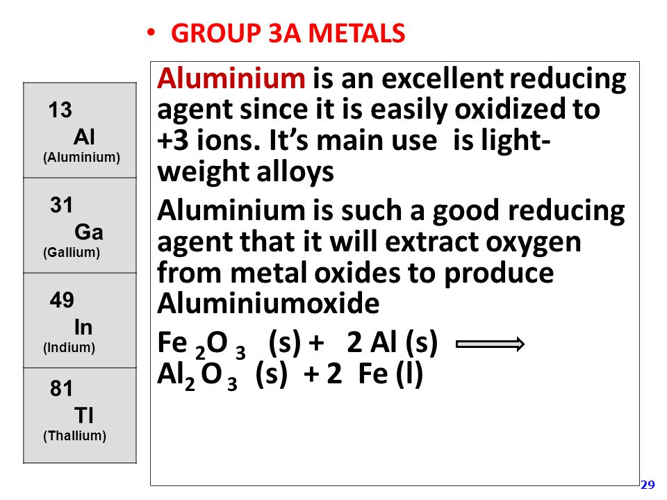 29 GROUP 3A METALS Aluminium is an excellent reducing agent since it is easily oxidized to +3 ions.