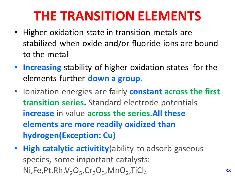 38 THE TRANSITION ELEMENTS Higher oxidation state in transition metals are stabilized when oxide and/or fluoride ions are bound to the metal Increasing stability of higher oxidation states for the elements further down a group.