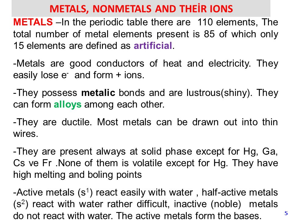 5 METALS, NONMETALS AND THEİR IONS METALS –In the periodic table there are 110 elements, The total number of metal elements present is 85 of which only 15 elements are defined as artificial.