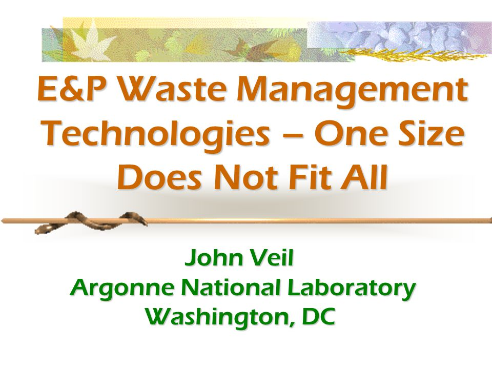 E&P Waste Management Technologies – One Size Does Not Fit All John Veil Argonne National Laboratory Argonne National Laboratory Washington, DC
