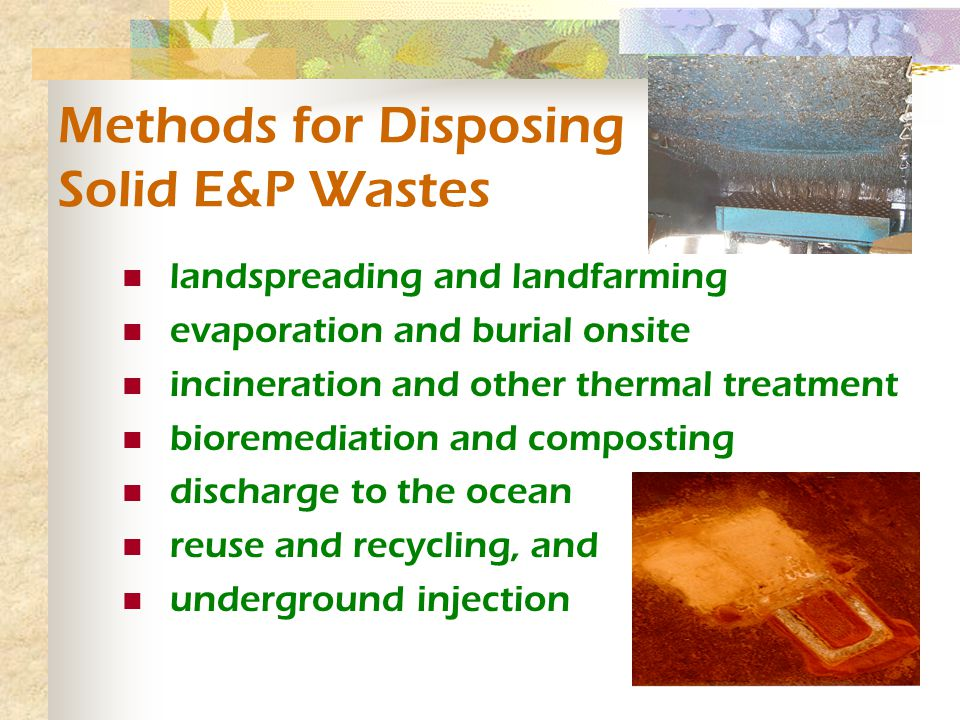 Methods for Disposing Solid E&P Wastes landspreading and landfarming evaporation and burial onsite incineration and other thermal treatment bioremediation and composting discharge to the ocean reuse and recycling, and underground injection