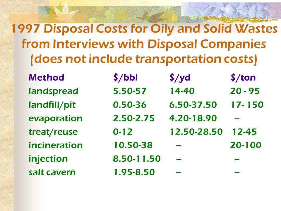 Method$/bbl$/yd $/ton landspread 5.50-5714-40 20 - 95 landfill/pit0.50-366.50-37.50 17- 150 evaporation2.50-2.754.20-18.90 -- treat/reuse0-1212.50-28.50 12-45 incineration 10.50-38 -- 20-100 injection8.50-11.50 -- -- salt cavern1.95-8.50 -- -- 1997 Disposal Costs for Oily and Solid Wastes from Interviews with Disposal Companies (does not include transportation costs)
