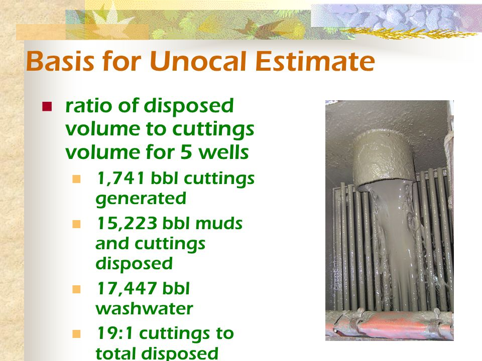 Basis for Unocal Estimate ratio of disposed volume to cuttings volume for 5 wells 1,741 bbl cuttings generated 15,223 bbl muds and cuttings disposed 17,447 bbl washwater 19:1 cuttings to total disposed volume