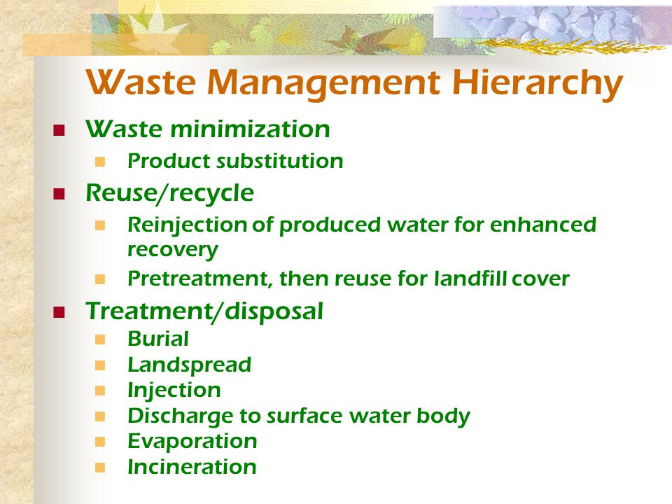 Waste Management Hierarchy Waste minimization Product substitution Reuse/recycle Reinjection of produced water for enhanced recovery Pretreatment, then reuse for landfill cover Treatment/disposal Burial Landspread Injection Discharge to surface water body Evaporation Incineration