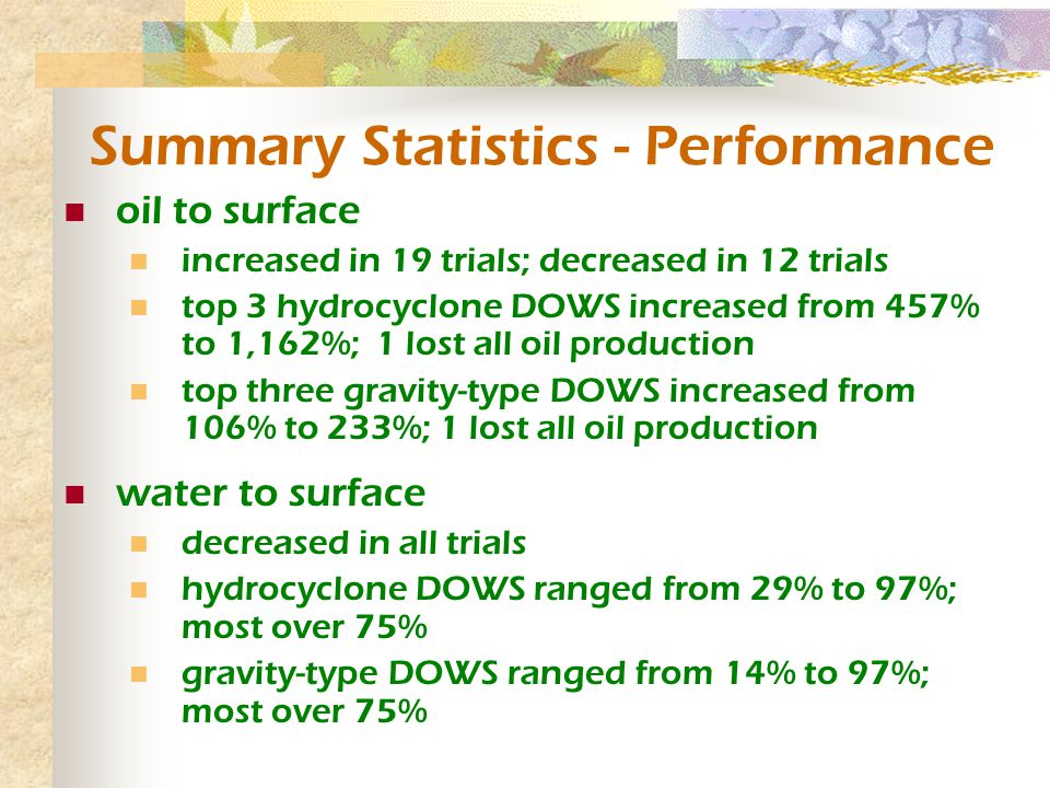 Summary Statistics - Performance oil to surface increased in 19 trials; decreased in 12 trials top 3 hydrocyclone DOWS increased from 457% to 1,162%; 1 lost all oil production top three gravity-type DOWS increased from 106% to 233%; 1 lost all oil production water to surface decreased in all trials hydrocyclone DOWS ranged from 29% to 97%; most over 75% gravity-type DOWS ranged from 14% to 97%; most over 75%