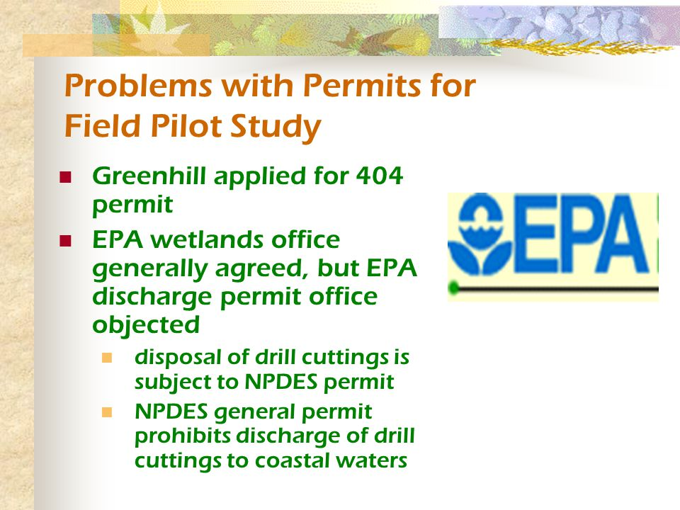 Problems with Permits for Field Pilot Study Greenhill applied for 404 permit EPA wetlands office generally agreed, but EPA discharge permit office objected disposal of drill cuttings is subject to NPDES permit NPDES general permit prohibits discharge of drill cuttings to coastal waters