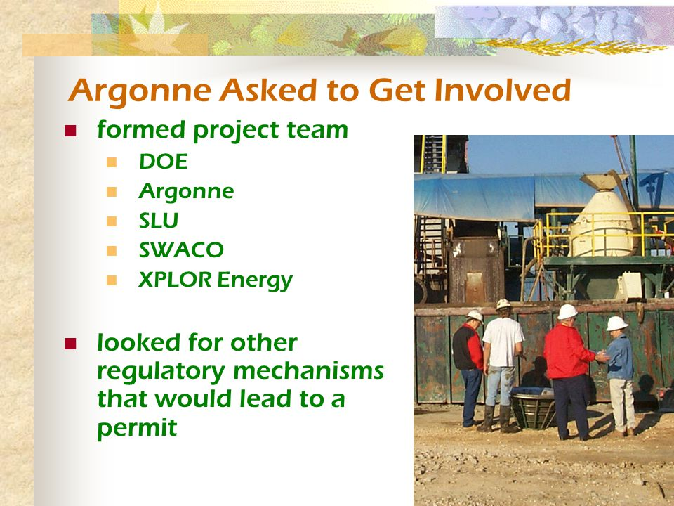 Argonne Asked to Get Involved formed project team DOE Argonne SLU SWACO XPLOR Energy looked for other regulatory mechanisms that would lead to a permit