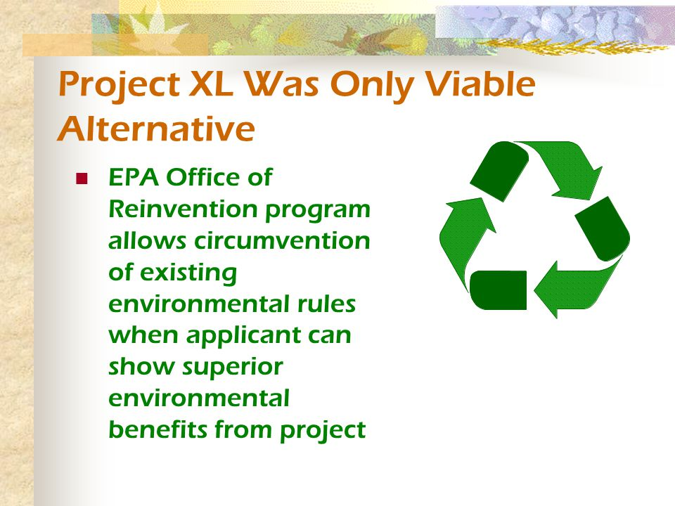 Project XL Was Only Viable Alternative EPA Office of Reinvention program allows circumvention of existing environmental rules when applicant can show superior environmental benefits from project