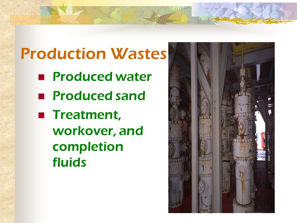 Production Wastes Produced water Produced sand Treatment, workover, and completion fluids
