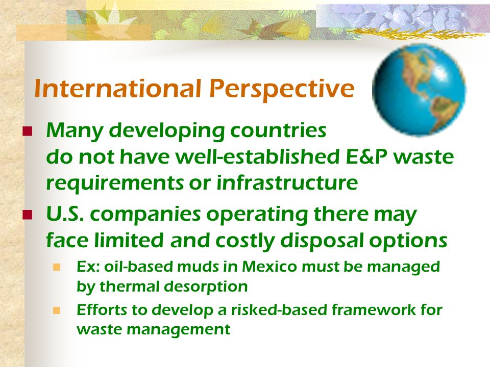 International Perspective Many developing countries do not have well-established E&P waste requirements or infrastructure U.S.
