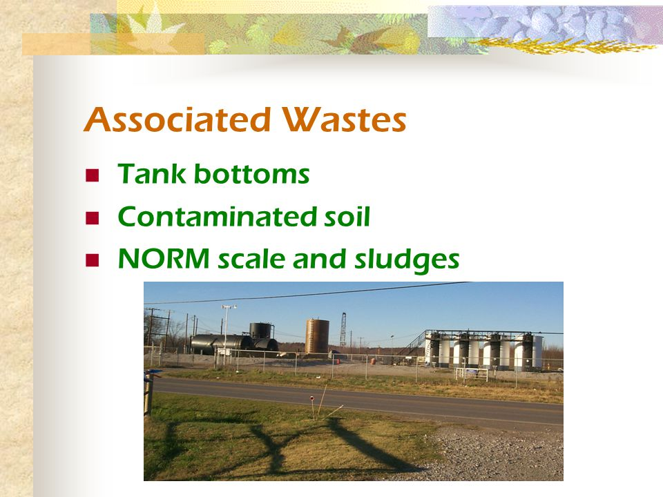 Associated Wastes Tank bottoms Contaminated soil NORM scale and sludges