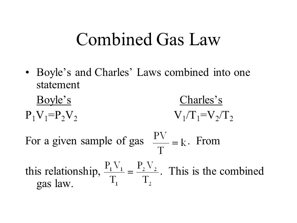 Combined Gas Law Boyle's and Charles' Laws combined into one statement Boyle's Charles's P 1 V 1 =P 2 V 2 V 1 /T 1 =V 2 /T 2 For a given sample of gas
