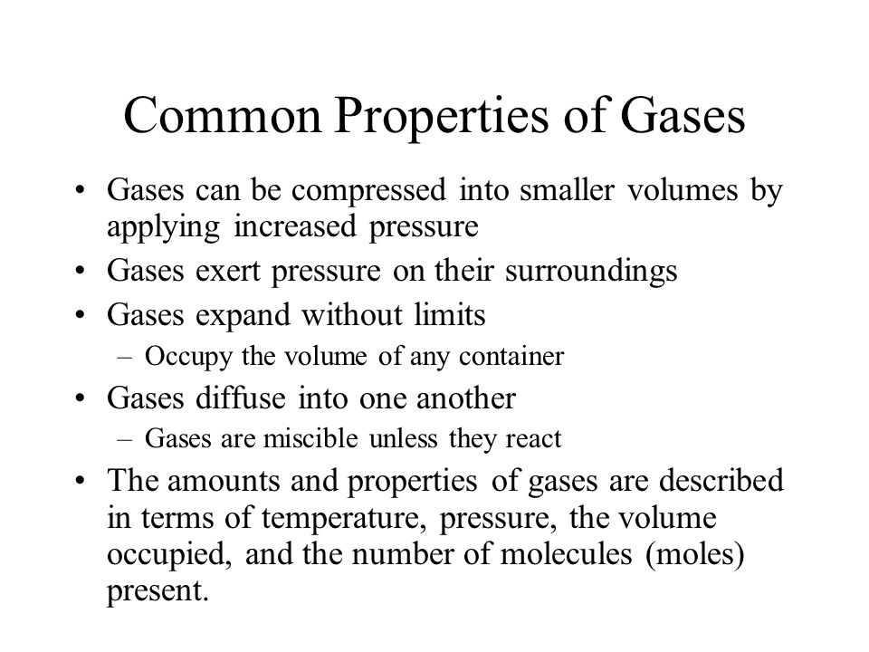 Common Properties of Gases Gases can be compressed into smaller volumes by applying increased pressure Gases exert pressure on their surroundings Gase