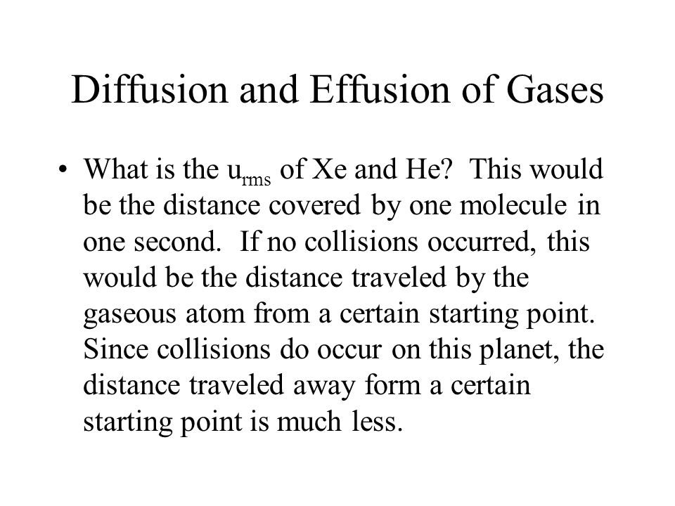 Diffusion and Effusion of Gases What is the u rms of Xe and He? This would be the distance covered by one molecule in one second. If no collisions occ