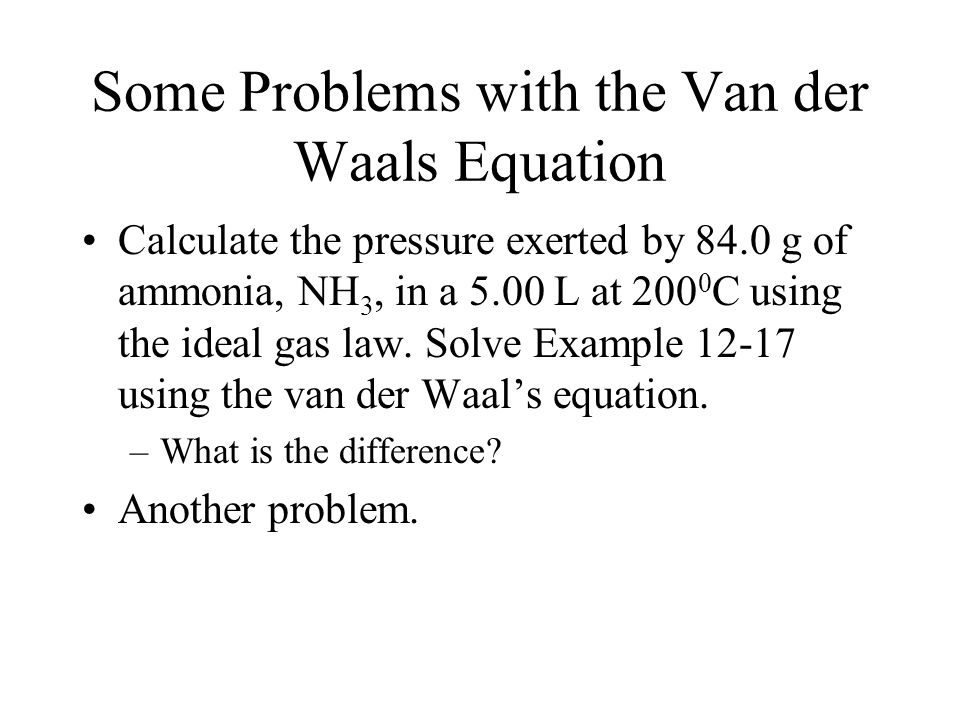 Some Problems with the Van der Waals Equation Calculate the pressure exerted by 84.0 g of ammonia, NH 3, in a 5.00 L at 200 0 C using the ideal gas la