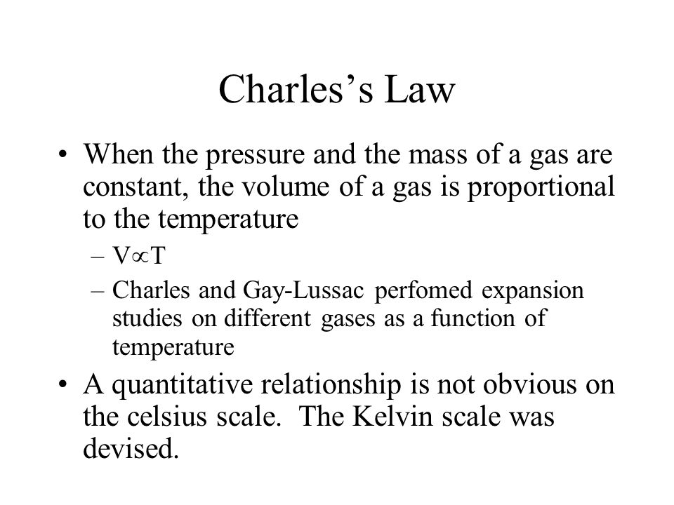 Charles's Law When the pressure and the mass of a gas are constant, the volume of a gas is proportional to the temperature –V  T –Charles and Gay-Lus