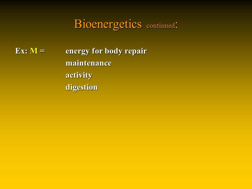 Bioenergetics continued : Ex: M = energy for body repair maintenanceactivitydigestion