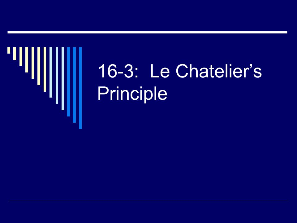 Le Chatelier's Principle  If a change is made to a system at equilibrium, the rxn will shift in the direction that will allow it re-establish equilibrium