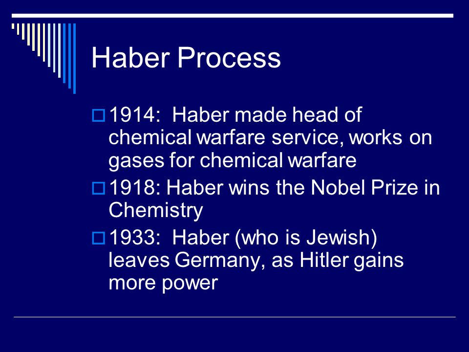 Haber Process  1914: Haber made head of chemical warfare service, works on gases for chemical warfare  1918: Haber wins the Nobel Prize in Chemistry  1933: Haber (who is Jewish) leaves Germany, as Hitler gains more power