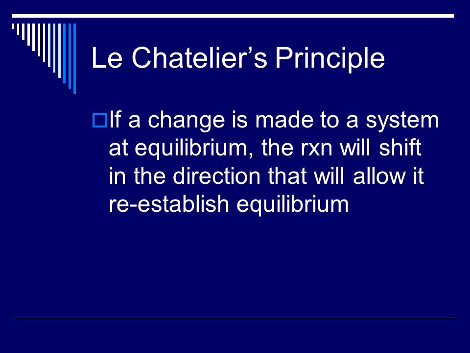 Le Chatelier's Principle  If a change is made to a system at equilibrium, the rxn will shift in the direction that will allow it re-establish equilibrium