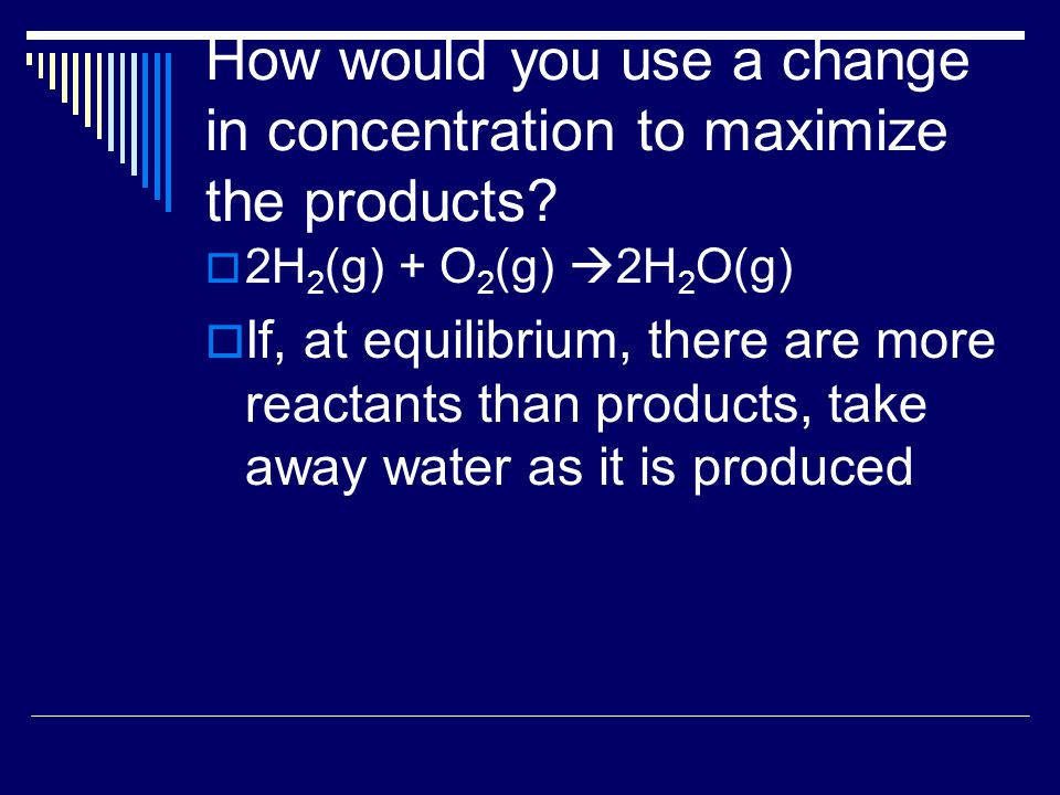 How would you use a change in concentration to maximize the products.