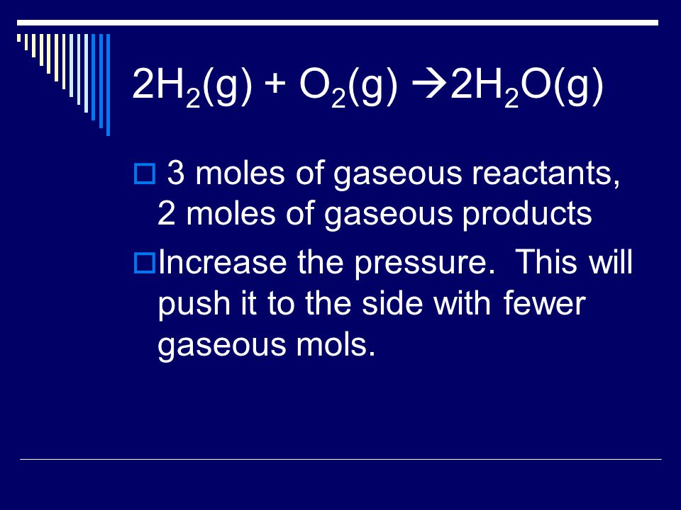 2H 2 (g) + O 2 (g)  2H 2 O(g)  3 moles of gaseous reactants, 2 moles of gaseous products  Increase the pressure.