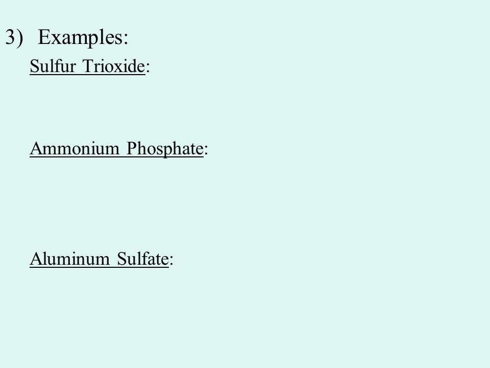 3)Examples: Sulfur Trioxide: Ammonium Phosphate: Aluminum Sulfate: