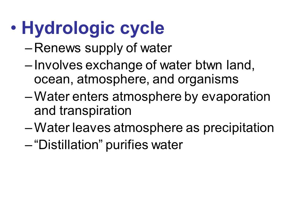 Hydrologic cycle –Renews supply of water –Involves exchange of water btwn land, ocean, atmosphere, and organisms –Water enters atmosphere by evaporation and transpiration –Water leaves atmosphere as precipitation – Distillation purifies water