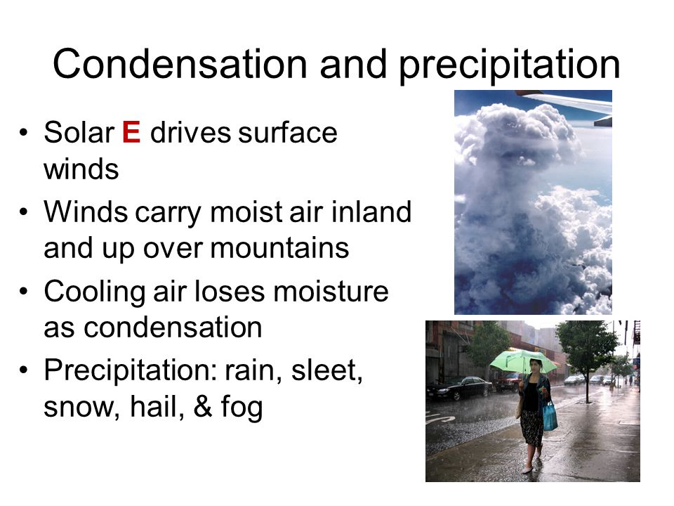 Condensation and precipitation Solar E drives surface winds Winds carry moist air inland and up over mountains Cooling air loses moisture as condensation Precipitation: rain, sleet, snow, hail, & fog