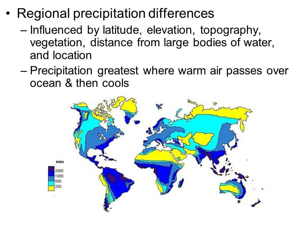Regional precipitation differences –Influenced by latitude, elevation, topography, vegetation, distance from large bodies of water, and location –Precipitation greatest where warm air passes over ocean & then cools