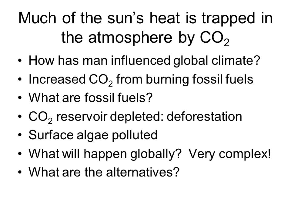 Much of the sun's heat is trapped in the atmosphere by CO 2 How has man influenced global climate? Increased CO 2 from burning fossil fuels What are f
