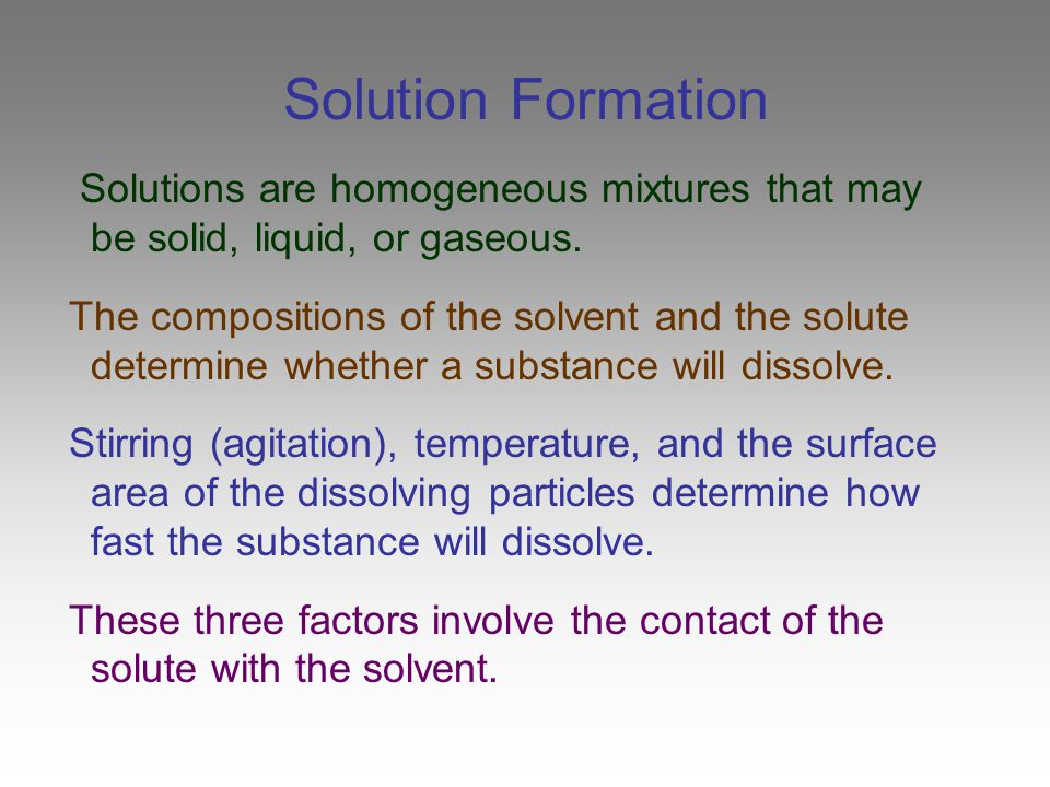 Stirring & Solution Formation Stirring speeds up the process of dissolving because fresh solvent is continually brought into contact with the surface of the solute Stirring affects only the rate at which a solid solute dissolves.