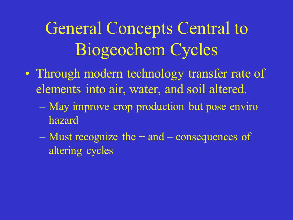 General Concepts Central to Biogeochem Cycles Through modern technology transfer rate of elements into air, water, and soil altered. –May improve crop
