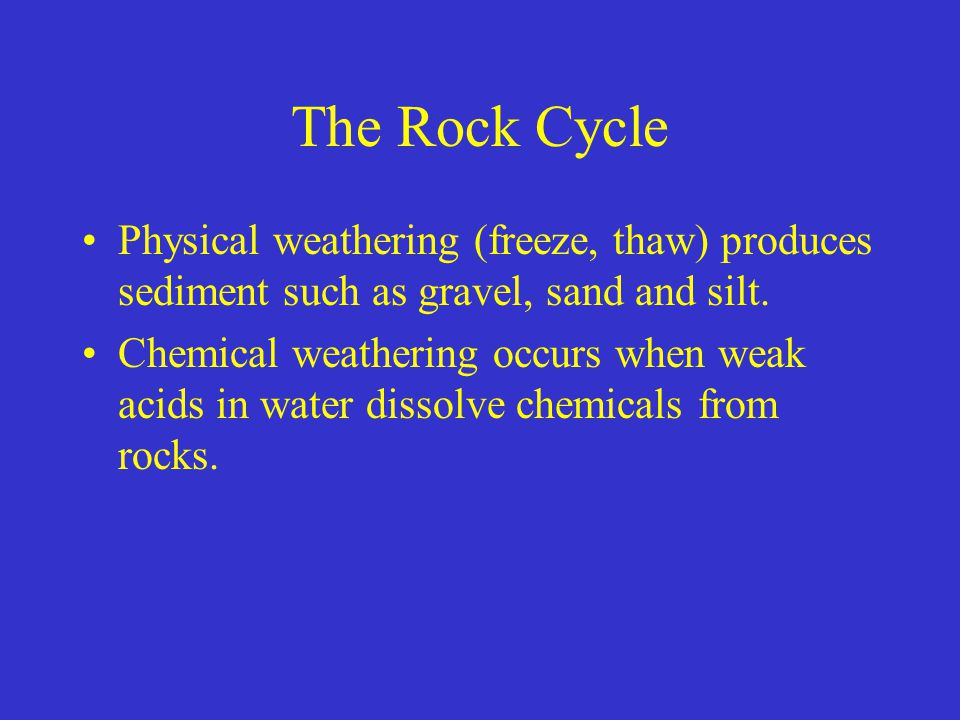 The Rock Cycle Physical weathering (freeze, thaw) produces sediment such as gravel, sand and silt. Chemical weathering occurs when weak acids in water